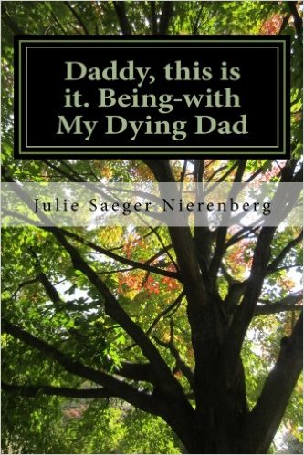 Daddy this is it - Being with my Dying Dad by Julie Saeger Nierenberg