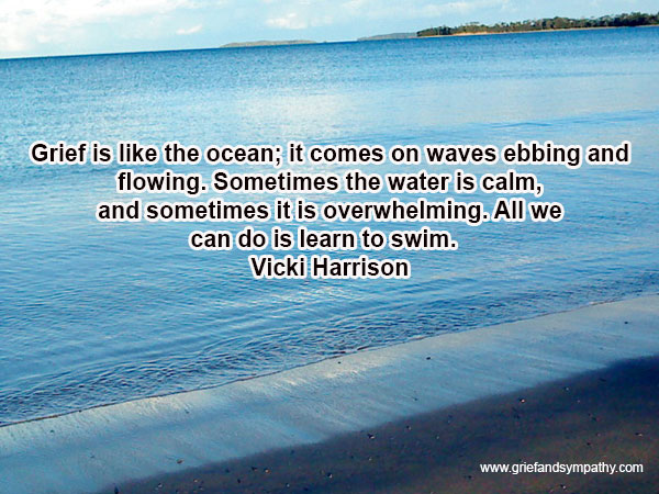 Grief is like the ocean; it comes on waves ebbing and flowing. Sometimes the water is calm, and sometimes it is overwhelming.  All we can do is learn to swim. - Vicki Harrison