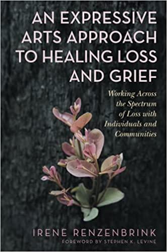 An Expressive Arts Approach to Healing Loss and Grief - Irene Renzenbrink