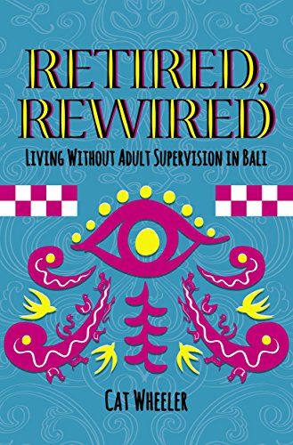 Retired, Rewired, Living without Adult Supervision in Bali by Cat Wheeler