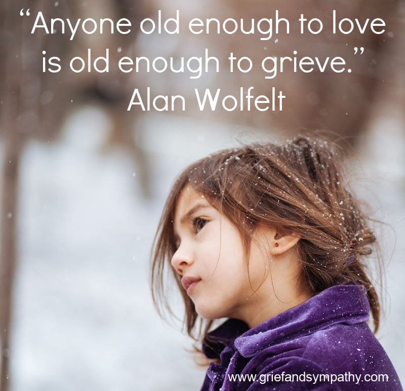 """Anyone old enough to love is old enough to grieve."" Alan Wolfelt"