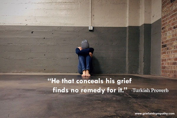 He that conceals his grief finds no remedy for it. - Turkish Proverb.