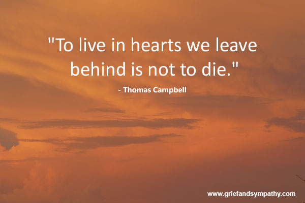 To live in hearts we leave behind is not to die. - Thomas Campbell