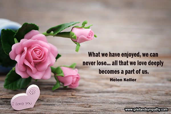 What we have enjoyed, we can never lose... all that we  love deeply becomes a part of us. - Helen Keller
