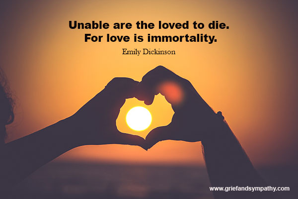 Unable are the loved to die. For love is immortality. - Emily Dickinson