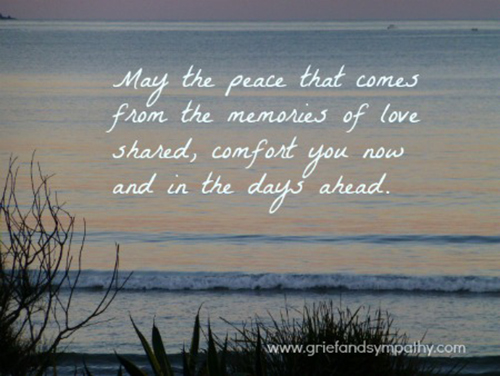 May the peace that comes from the memories of love shared, comfort you now and in the days ahead.
