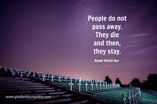 People do not pass away. They die and then, they stay. - Naomi Shihab Nye