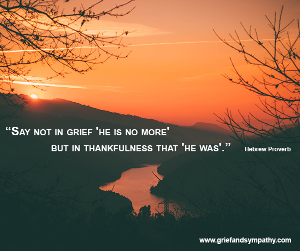 Hebrew Proverb - Say not in grief, he is no more