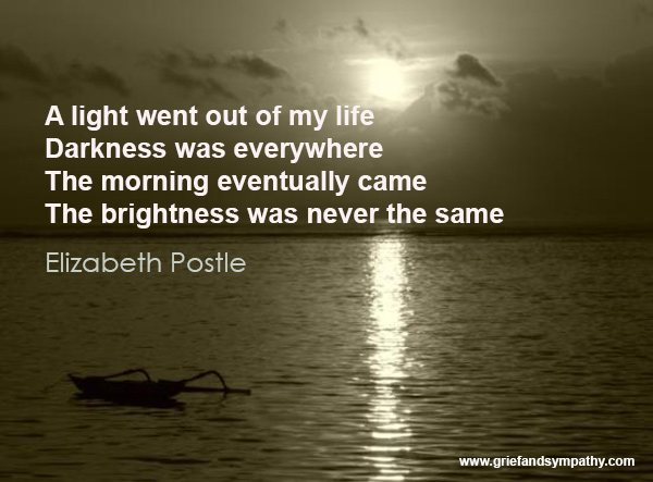 A light went out of my life.  Darkness was everywhere. The morning eventually came. The brightness was never the same. - Elizabeth Postle
