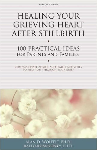Healing your grieving heart after a stillbirth by Alan D Wolfelt