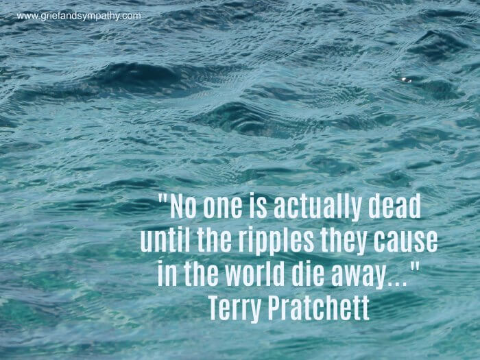 Terry Pratchett Quote - No-one is actually dead until the ripples they cause in the world die away.